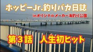 【オリジナルメーカー海釣り公園】ホッピーJr.釣りバカ日誌 第3話 人生初ヒット